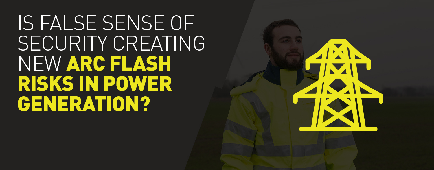 Is a false sense of security creating new Arc Flash risks in power generation?